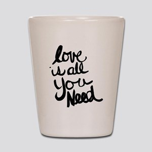 Love is all You Need Shot Glass