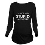 Im not with stupid anymore Long Sleeve Maternity T