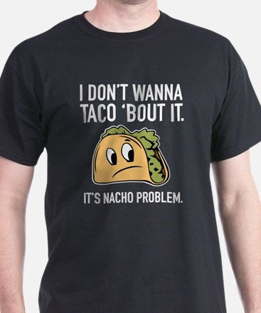 I Don't Wanna Taco 'Bout It T-Shirt