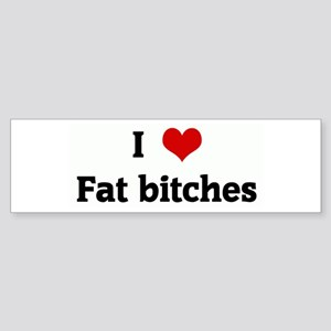 I Love Fat bitches Bumper Sticker
