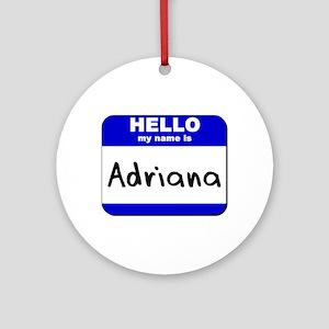 hello my name is adriana  Ornament (Round)