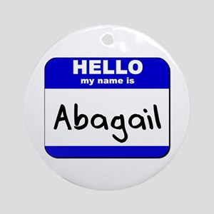hello my name is abagail  Ornament (Round)