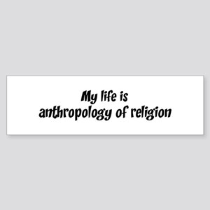 Life is anthropology of relig Bumper Sticker