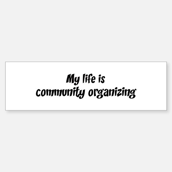 Life is community organizing Bumper Bumper Bumper Sticker