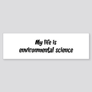 Life is environmental science Bumper Sticker