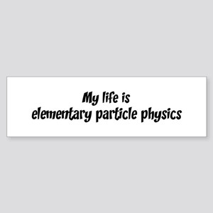 Life is elementary particle p Bumper Sticker