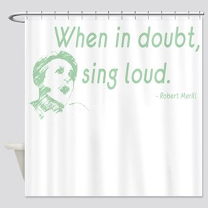 When in doubt, sing loud Shower Curtain