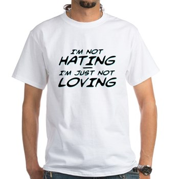 I'm Not Hating, I'm Just Not Loving White T-Shirt