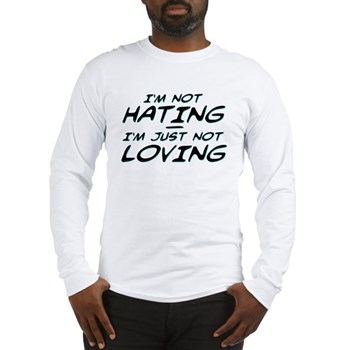 I'm Not Hating, I'm Just Not Loving Long Sleeve T-