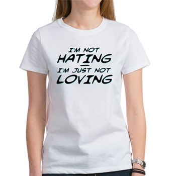 I'm Not Hating, I'm Just Not Loving Women's T-Shir