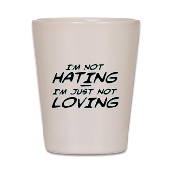 I'm Not Hating, I'm Just Not Loving Shot Glass