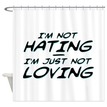 I'm Not Hating, I'm Just Not Loving Shower Curtain