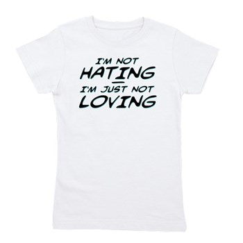 I'm Not Hating, I'm Just Not Loving Girl's Tee