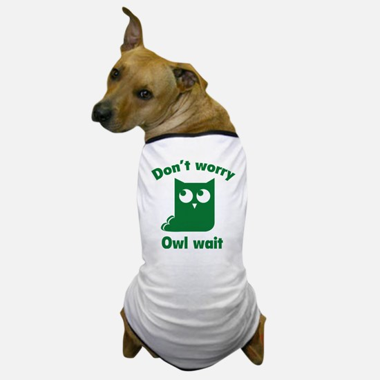 Don't Worry. Owl Wait. Dog T-Shirt