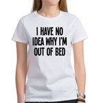 Out Of Bed, No Idea Why Women's T-Shirt