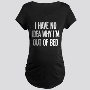 Out Of Bed, No Idea Why Maternity Dark T-Shirt