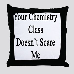 Your Chemistry Class Doesn't Scare Me Throw Pillow