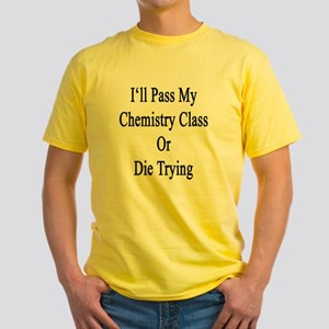 I'll Pass My Chemistry Class Or Die Yellow T-Shirt