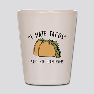 I Hate Tacos - Said No Juan Ever Shot Glass