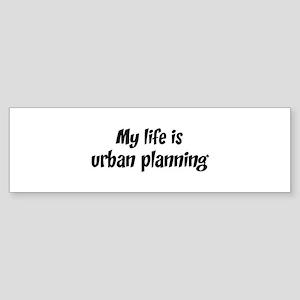 Life is urban planning Bumper Sticker