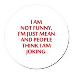 I am not funny Round Car Magnet