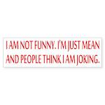 I am not funny Bumper Sticker