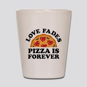 Love Fades Pizza Is Forever Shot Glass