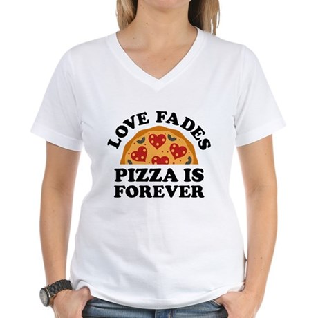 Love Fades Pizza Is Forever Women's V-Neck T-Shirt