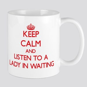 Keep Calm and Listen to a Lady In Waiting Mugs