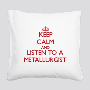 Keep Calm and Listen to a Metallurgist Square Canv