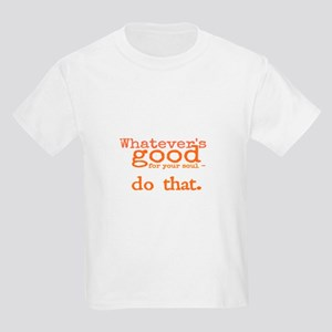 whatevers good for your soul - do that. T-Shirt