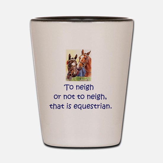To neigh or not to neigh, that is eques Shot Glass