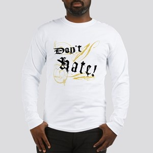 Don't Hate! Long Sleeve T-Shirt