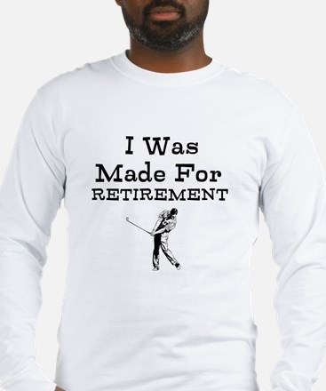 I Was Made For Retirement Long Sleeve T-Shirt