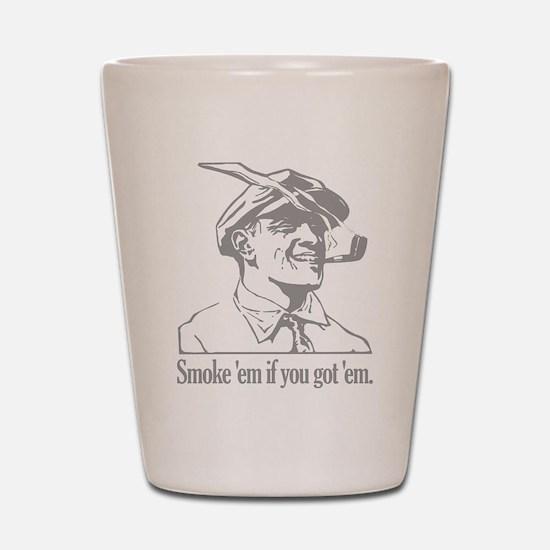 Smoke 'em if you got 'em Shot Glass