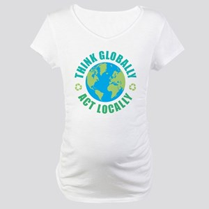 Think Globally, Act Locally Maternity T-Shirt