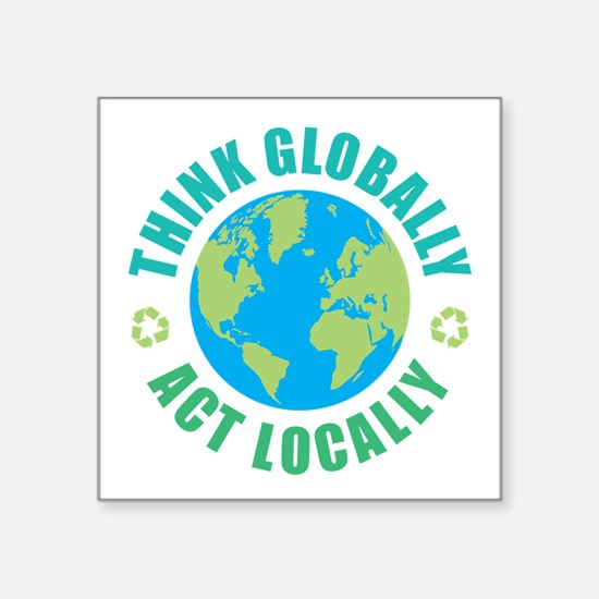 """Think Globally, Act Locally Square Sticker 3"""" x 3"""""""