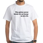 Cops Never Think It's Funny White T-Shirt