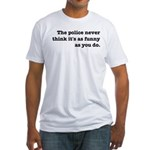 Cops Never Think It's Funny Fitted T-Shirt