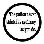 Cops Never Think It's Funny Round Car Magnet