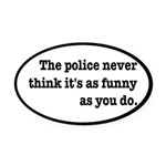Cops Never Think It's Funny Oval Car Magnet