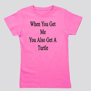 When You Get Me You Also Get A Turtle  Girl's Tee
