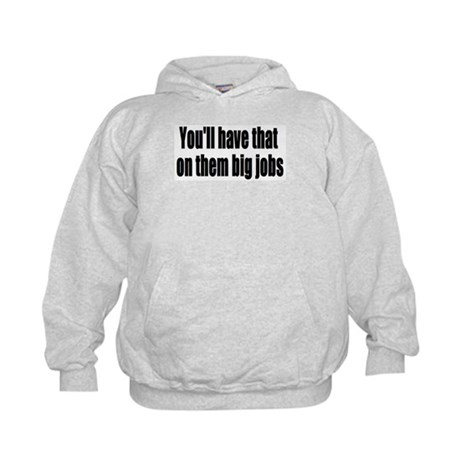 Youll Have That On Them Big Jobs Kids Hoodie