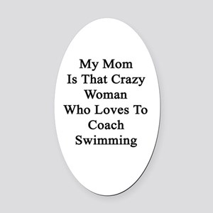My Mom Is That Crazy Woman Who Lov Oval Car Magnet