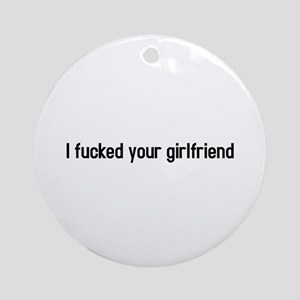 I fucked your girlfriend Ornament (Round)
