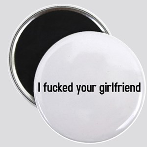 I fucked your girlfriend Magnet