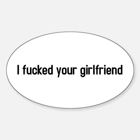 I fucked your girlfriend Oval Decal