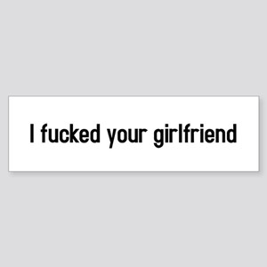 I fucked your girlfriend Bumper Sticker