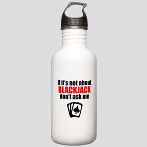 If Its Not About Blackjack Dont Ask Me Water Bottl