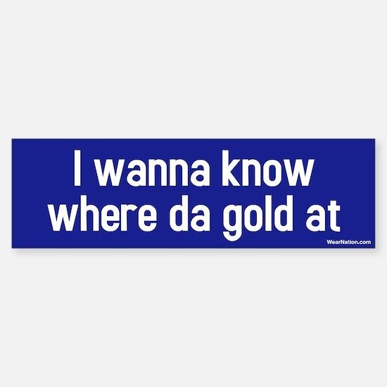 I wanna know where da gold at Bumper Bumper Bumper Sticker